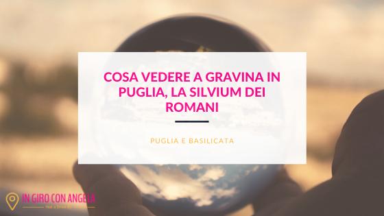 Cosa vedere a Gravina in Puglia, la Silvium dei Romani